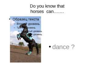 Do you know that horses can……. dance ?