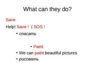 What can they do? Save Help! Save ! ( SOS ! спасать Paint We can paint beauti