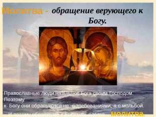 Молитва - обращение верующего к Богу. Православные люди называют Бога своим