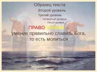 ПРАВОСЛАВИЕ – умение правильно славить Бога, то есть молиться