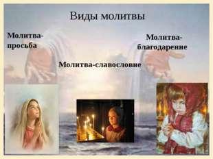 Виды молитвы Молитва-просьба Молитва- благодарение Молитва-славословие