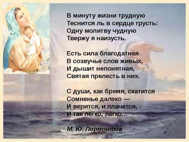 В минуту жизни трудную Теснится ль в сердце грусть: Одну молитву чудную Тверж...