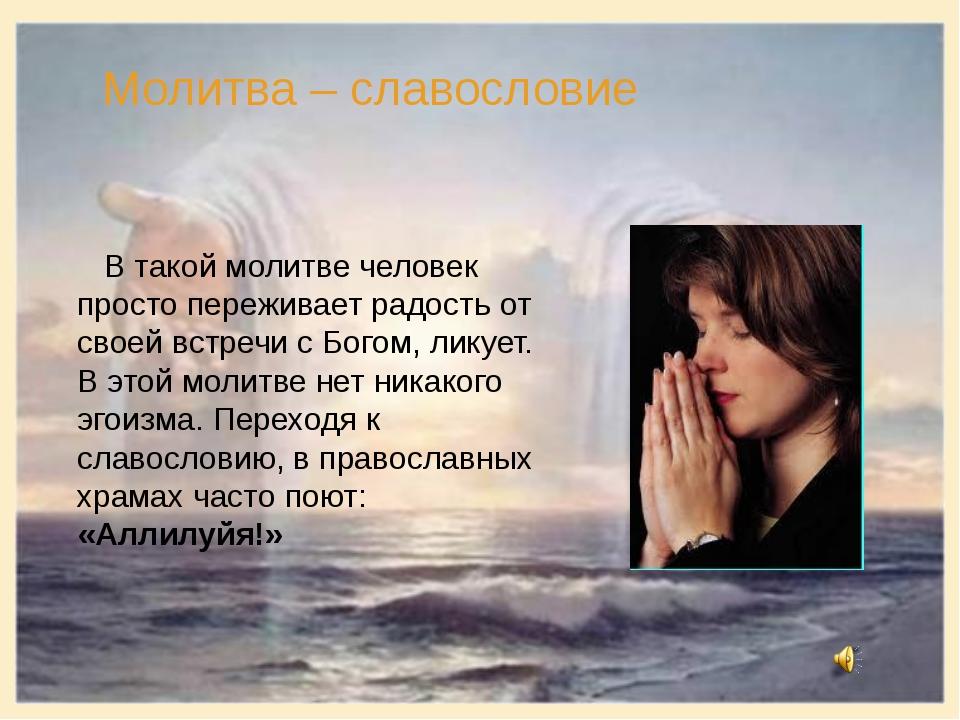Молитва – славословие В такой молитве человек просто переживает радость от св...