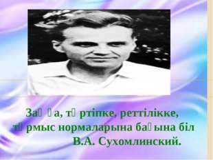 Заңға, тәртіпке, реттілікке, тұрмыс нормаларына бағына біл В.А. Сухомлинский.