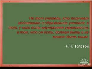 Не тот учитель, кто получает воспитание и образование учителя, а тот, у кого
