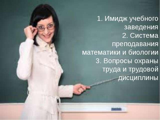1. Имидж учебного заведения 2. Система преподавания математики и биологии 3....