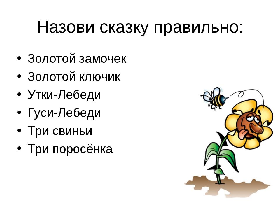 Назови сказку правильно: Золотой замочек Золотой ключик Утки-Лебеди Гуси-Лебе...