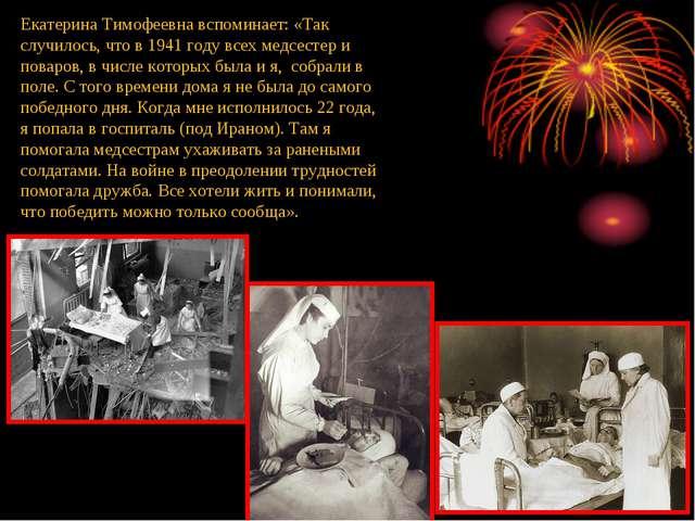 Екатерина Тимофеевна вспоминает: «Так случилось, что в 1941 году всех медсест...