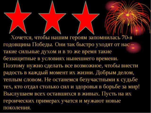 Хочется, чтобы нашим героям запомнилась 70-я годовщина Победы. Они так быстр...
