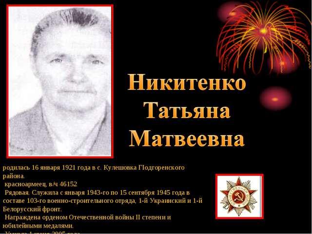 родилась 16 января 1921 года в с. Кулешовка ГІодгоренского района. красноарме...