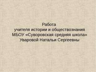 Работа учителя истории и обществознания МБОУ «Суворовская средняя школа» Увар