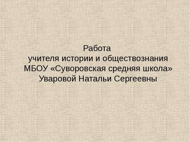 Работа учителя истории и обществознания МБОУ «Суворовская средняя школа» Увар...