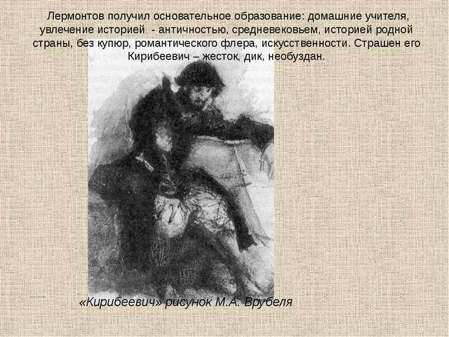 Лермонтов получил основательное образование: домашние учителя, увлечение ист...