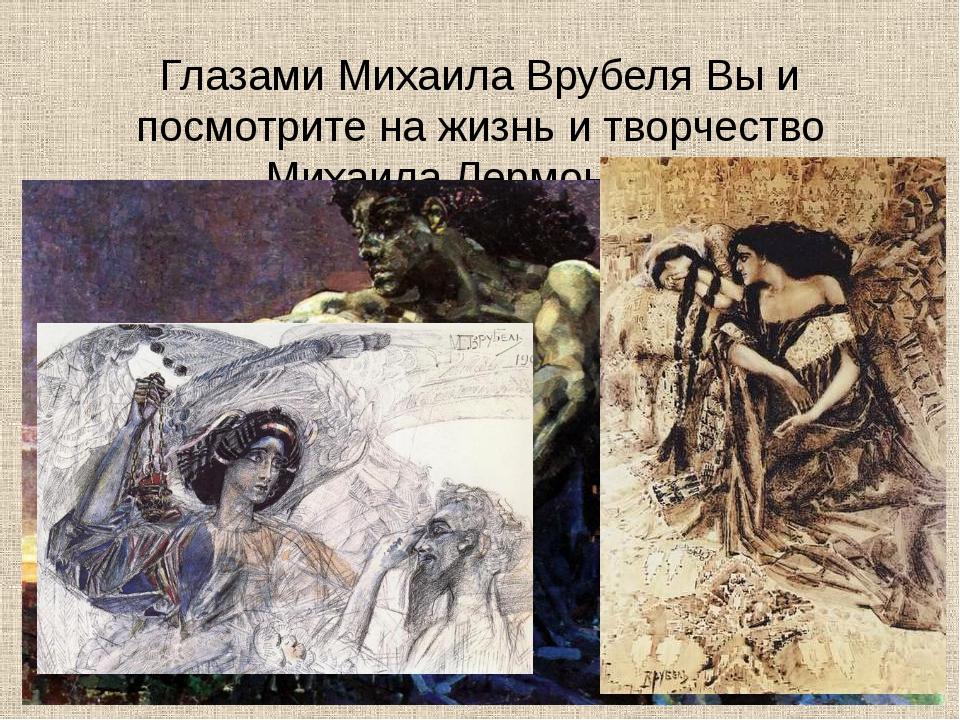Глазами Михаила Врубеля Вы и посмотрите на жизнь и творчество Михаила Лермонт...