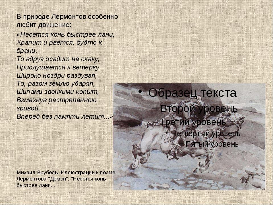 В природе Лермонтов особенно любит движение: «Несется конь быстрее лани, Храп...