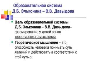 Образовательная система Д.Б. Эльконина – В.В. Давыдова Цель образовательной