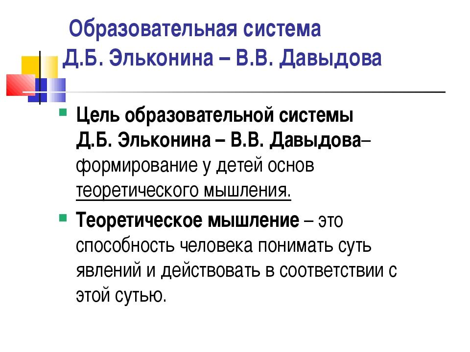 Образовательная система Д.Б. Эльконина – В.В. Давыдова Цель образовательной...