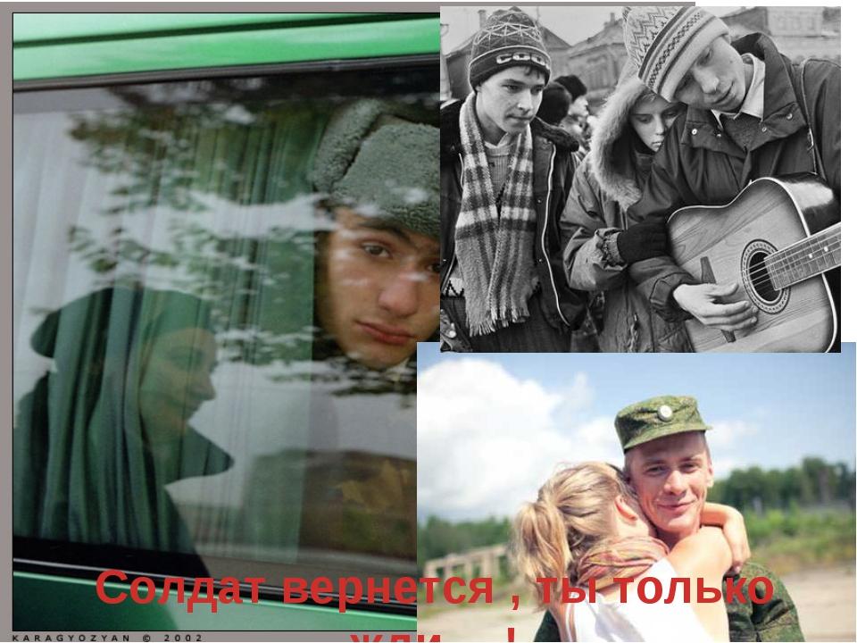 Солдат вернется , ты только жди….!