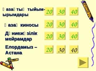20 Қазақтың тыйым- ырымдары Қазақ киносы 30 40 Дүниежүзілік мейрамдар Елордам
