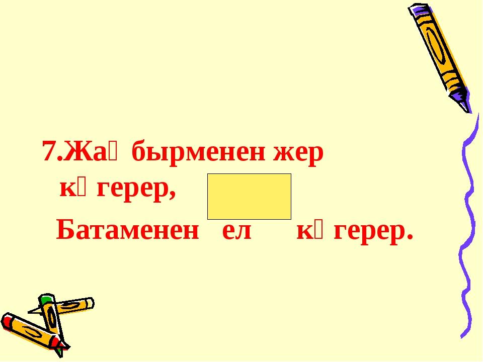 7.Жаңбырменен жер көгерер, Батаменен ел көгерер.