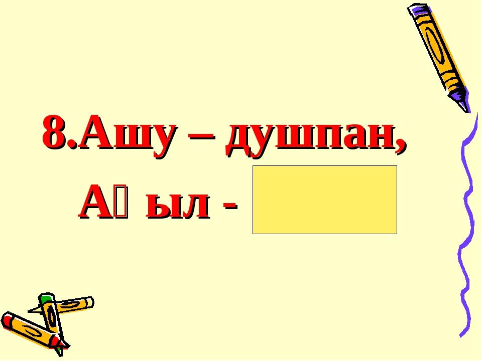 8.Ашу – душпан, Ақыл - дос .