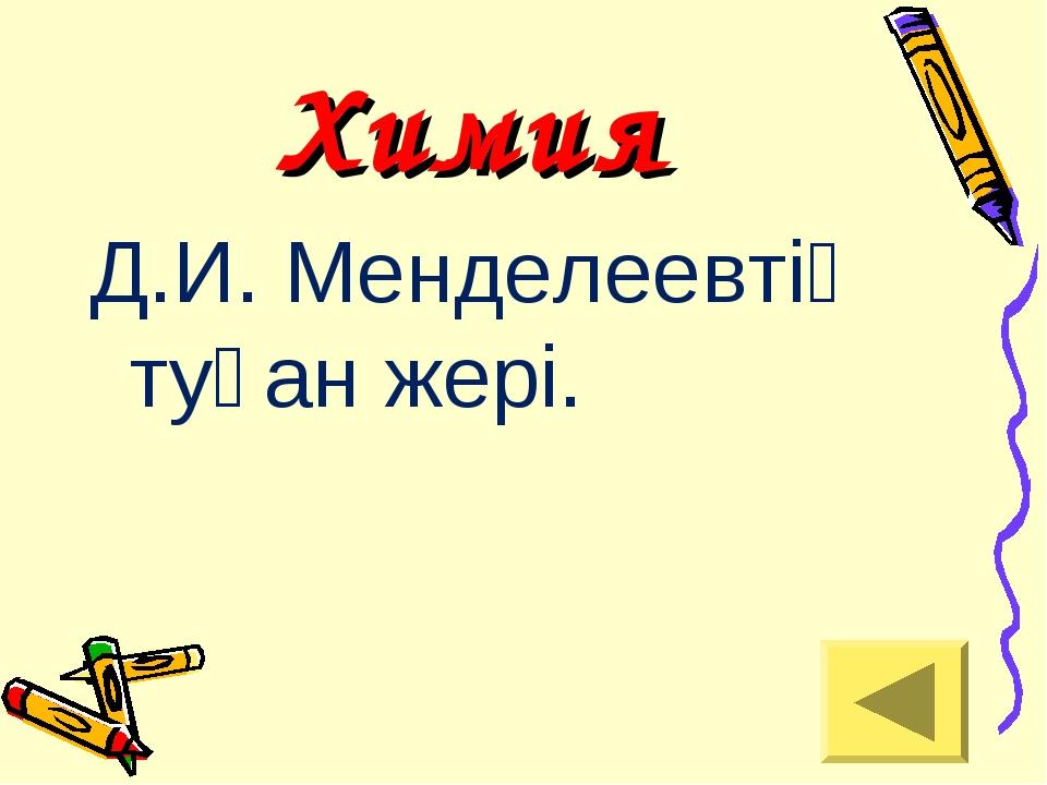 Химия Д.И. Менделеевтің туған жері.