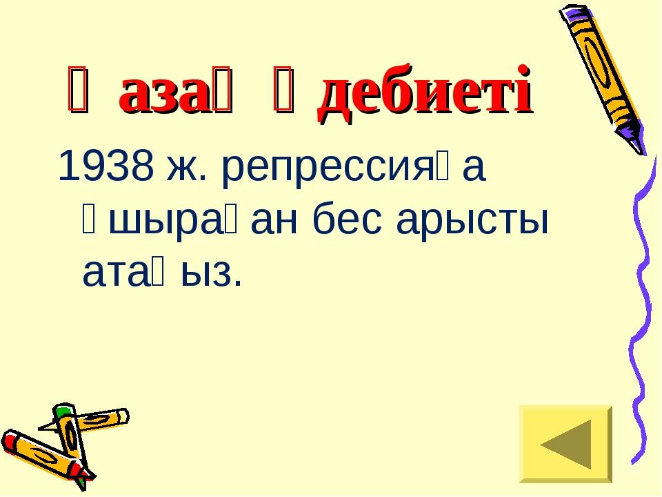Қазақ әдебиеті 1938 ж. репрессияға ұшыраған бес арысты атаңыз.