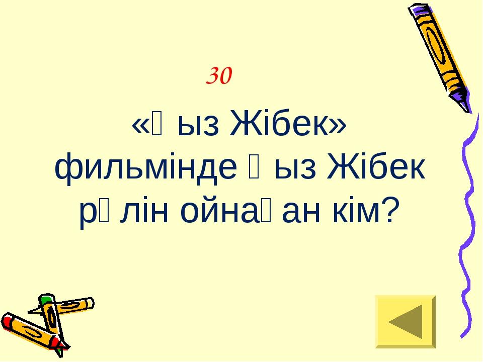 30 «Қыз Жібек» фильмінде Қыз Жібек рөлін ойнаған кім?