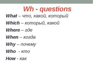 Wh - questions What – что, какой, который Which – который, какой Where – где