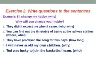 Exercise 2. Write questions to the sentences Example: I'll change my hobby. (