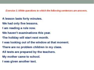 Exercise 3. White questions to which the following sentences are answers. A l