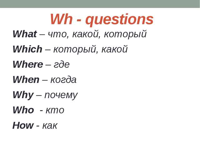 Wh - questions What – что, какой, который Which – который, какой Where – где...