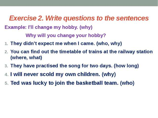 Exercise 2. Write questions to the sentences Example: I'll change my hobby. (...