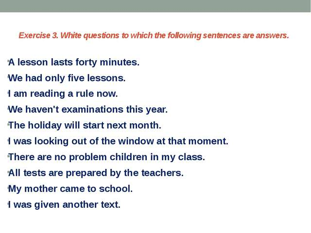 Exercise 3. White questions to which the following sentences are answers. A l...