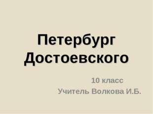 Петербург Достоевского 10 класс Учитель Волкова И.Б.
