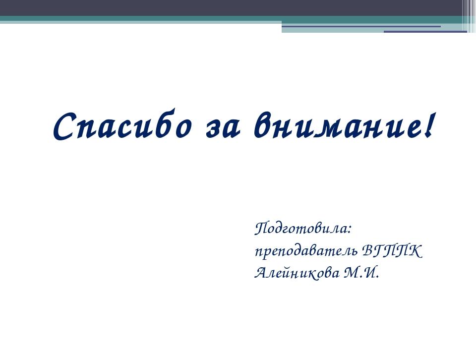 Спасибо за внимание! Подготовила: преподаватель ВГППК Алейникова М.И.