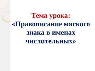 Тема урока: «Правописание мягкого знака в именах числительных»