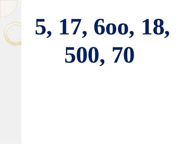 5, 17, 6оо, 18, 500, 70