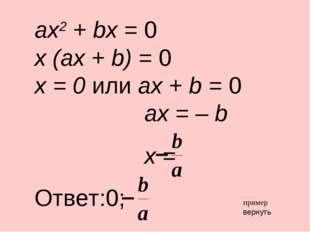 ax2 + bx = 0 x (ax + b) = 0 x = 0 или ax + b = 0 ax = – b x = Ответ:0; вернут