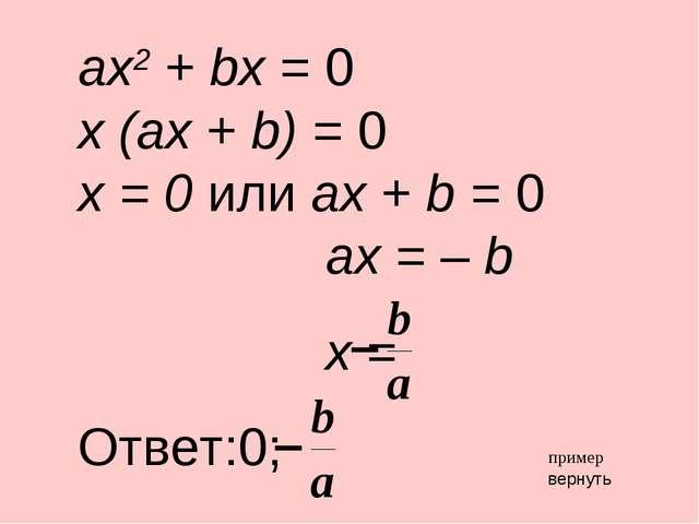 ax2 + bx = 0 x (ax + b) = 0 x = 0 или ax + b = 0 ax = – b x = Ответ:0; вернут...