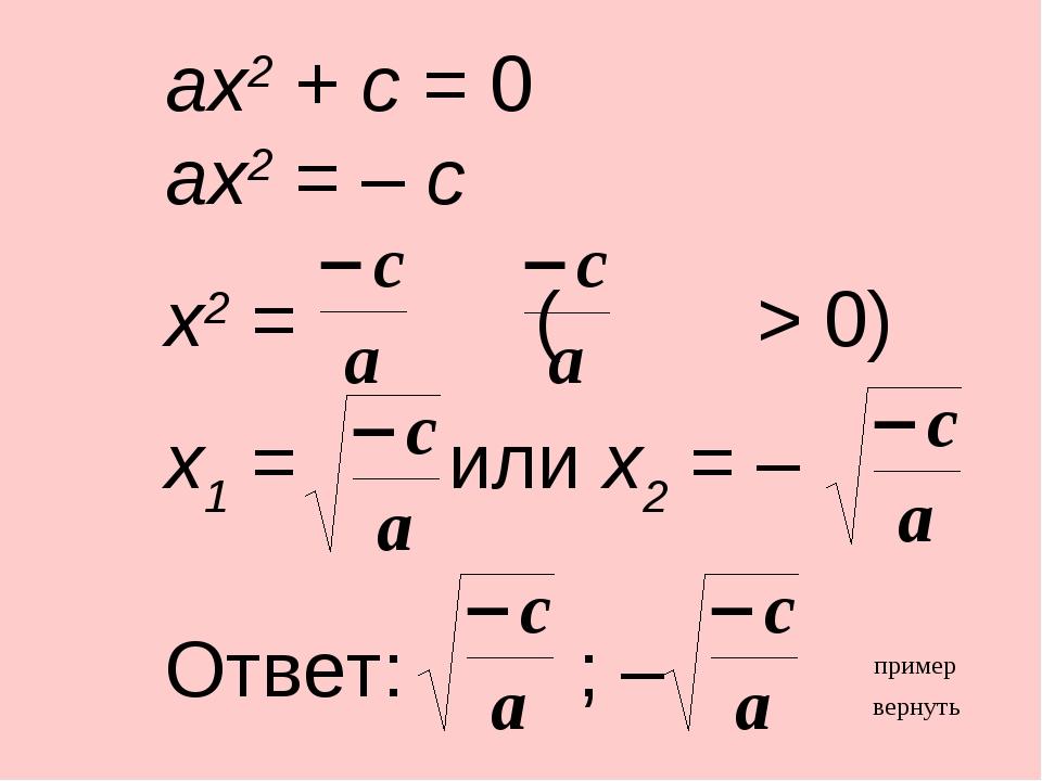 ax2 + c = 0 ax2 = – c x2 = ( > 0) x1 = или x2 = – Ответ: ; – вернуть пример