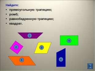 Найдите: прямоугольную трапецию; ромб; равнобедренную трапецию; квадрат. 1 6