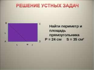 В С А D 5 5 2 Найти периметр и площадь прямоугольника Р = 24 см S = 35 см² м