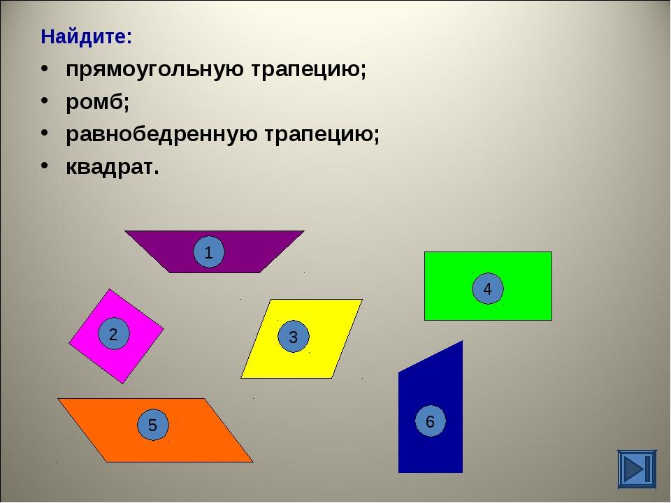 Найдите: прямоугольную трапецию; ромб; равнобедренную трапецию; квадрат. 1 6...