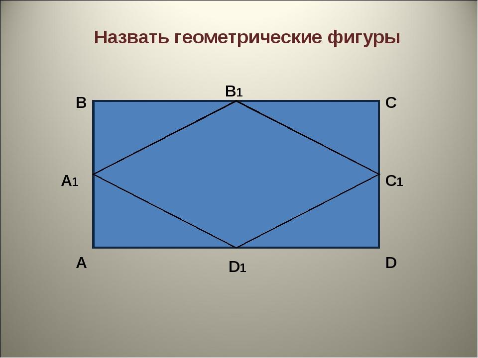 В А А1 D1 D С1 С В1 Назвать геометрические фигуры