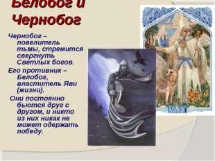 Белобог и Чернобог Чернобог – повелитель тьмы, стремится свергнуть Светлых бо