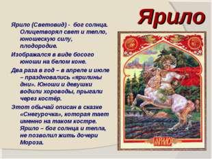 Ярило Ярило (Световид) - бог солнца. Олицетворял свет и тепло, юношескую силу