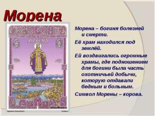 Морена Морена – богиня болезней и смерти. Её храм находился под землёй. Ей во