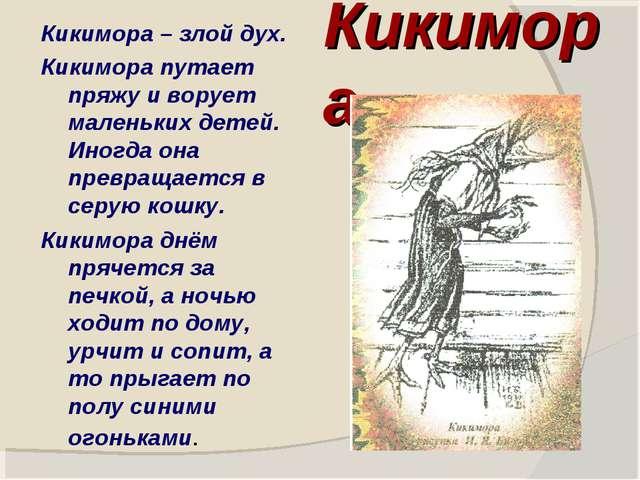 Кикимора Кикимора – злой дух. Кикимора путает пряжу и ворует маленьких детей....