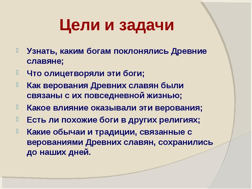 Цели и задачи Узнать, каким богам поклонялись Древние славяне; Что олицетворя...